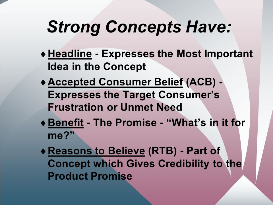 10 Strong Concepts Have:  Headline - Expresses the Most Important Idea in the Concept  Accepted Consumer Belief (ACB) - Expresses the Target Consumer's Frustration or Unmet Need  Benefit - The Promise - What's in it for me  Reasons to Believe (RTB) - Part of Concept which Gives Credibility to the Product Promise
