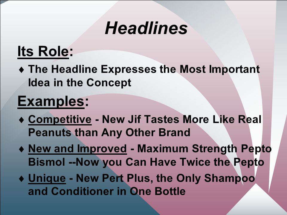 11 Headlines Its Role:  The Headline Expresses the Most Important Idea in the Concept Examples:  Competitive - New Jif Tastes More Like Real Peanuts than Any Other Brand  New and Improved - Maximum Strength Pepto Bismol --Now you Can Have Twice the Pepto  Unique - New Pert Plus, the Only Shampoo and Conditioner in One Bottle