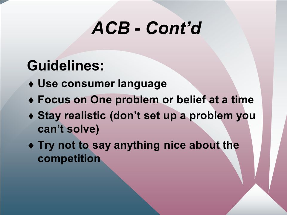 14 ACB - Cont'd Guidelines:  Use consumer language  Focus on One problem or belief at a time  Stay realistic (don't set up a problem you can't solve)  Try not to say anything nice about the competition