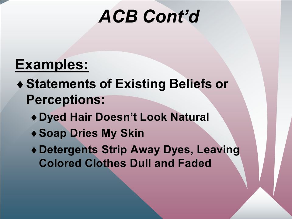 15 ACB Cont'd Examples:  Statements of Existing Beliefs or Perceptions:  Dyed Hair Doesn't Look Natural  Soap Dries My Skin  Detergents Strip Away Dyes, Leaving Colored Clothes Dull and Faded