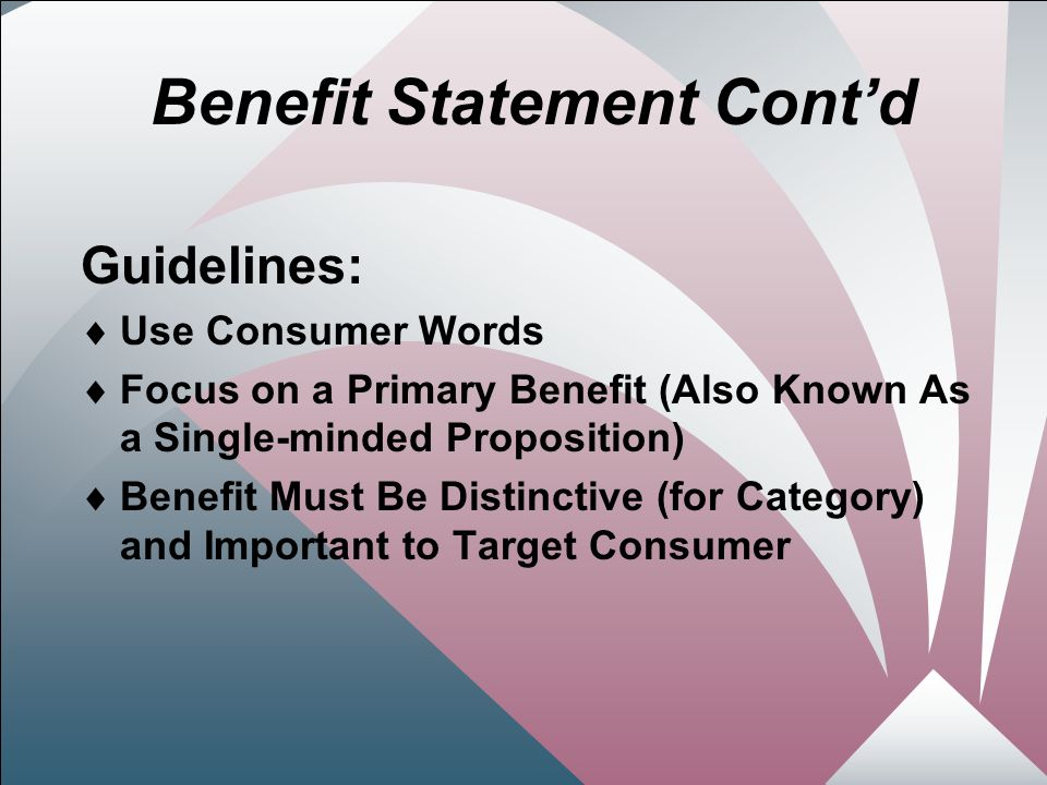 17 Benefit Statement Cont'd Guidelines:  Use Consumer Words  Focus on a Primary Benefit (Also Known As a Single-minded Proposition)  Benefit Must Be Distinctive (for Category) and Important to Target Consumer