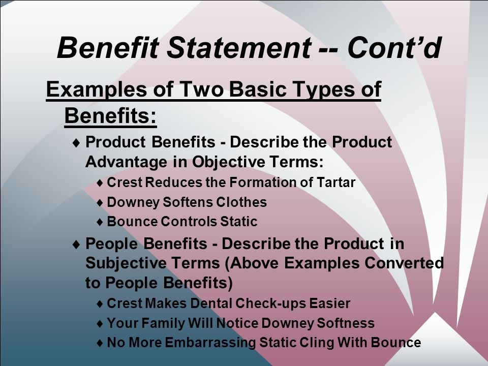 18 Benefit Statement -- Cont'd Examples of Two Basic Types of Benefits:  Product Benefits - Describe the Product Advantage in Objective Terms:  Crest Reduces the Formation of Tartar  Downey Softens Clothes  Bounce Controls Static  People Benefits - Describe the Product in Subjective Terms (Above Examples Converted to People Benefits)  Crest Makes Dental Check-ups Easier  Your Family Will Notice Downey Softness  No More Embarrassing Static Cling With Bounce