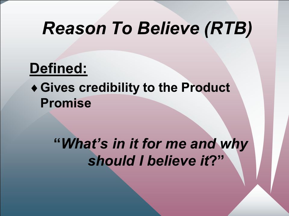 19 Reason To Believe (RTB) Defined:  Gives credibility to the Product Promise What's in it for me and why should I believe it?
