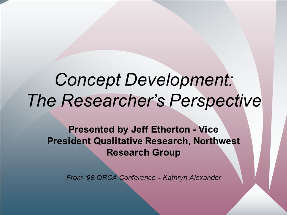 2 Concept Development: The Researcher's Perspective Presented by Jeff Etherton - Vice President Qualitative Research, Northwest Research Group From '98 QRCA Conference - Kathryn Alexander