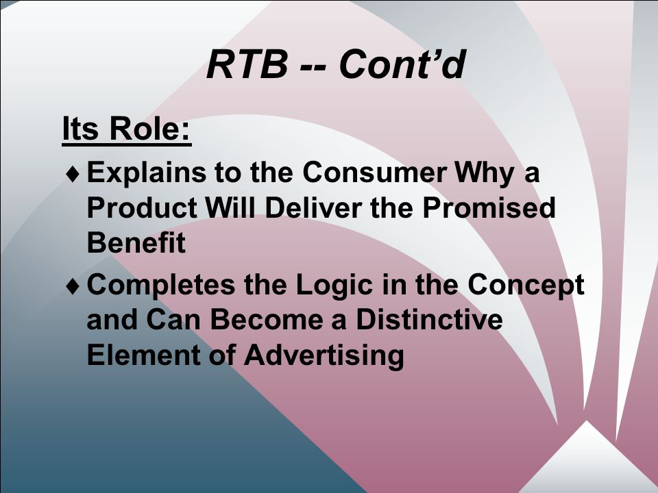 20 RTB -- Cont'd Its Role:  Explains to the Consumer Why a Product Will Deliver the Promised Benefit  Completes the Logic in the Concept and Can Become a Distinctive Element of Advertising