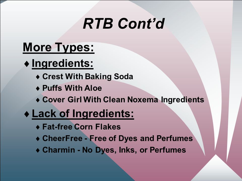23 RTB Cont'd More Types:  Ingredients:  Crest With Baking Soda  Puffs With Aloe  Cover Girl With Clean Noxema Ingredients  Lack of Ingredients:  Fat-free Corn Flakes  CheerFree - Free of Dyes and Perfumes  Charmin - No Dyes, Inks, or Perfumes