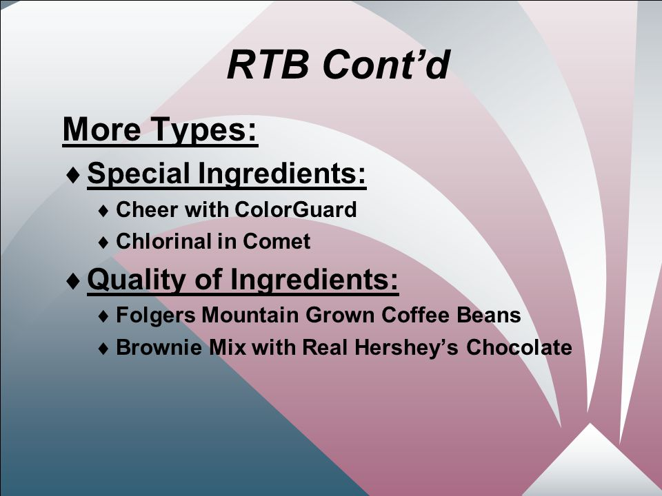 24 RTB Cont'd More Types:  Special Ingredients:  Cheer with ColorGuard  Chlorinal in Comet  Quality of Ingredients:  Folgers Mountain Grown Coffee Beans  Brownie Mix with Real Hershey's Chocolate