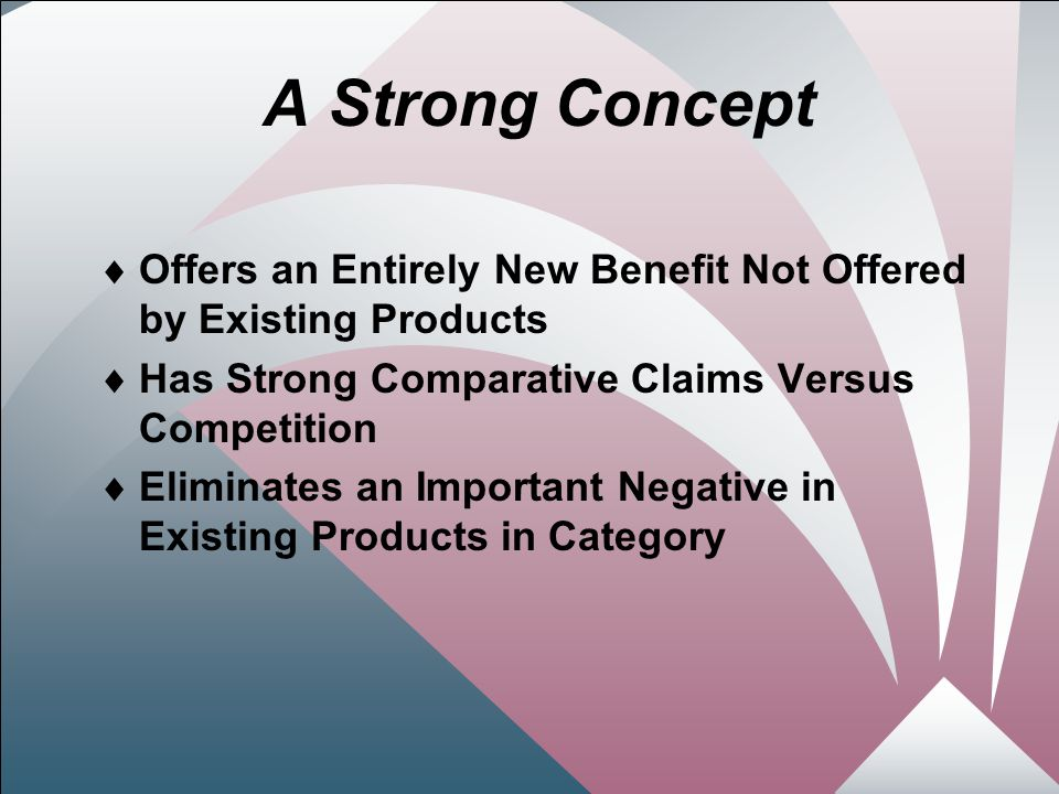 26 A Strong Concept  Offers an Entirely New Benefit Not Offered by Existing Products  Has Strong Comparative Claims Versus Competition  Eliminates an Important Negative in Existing Products in Category