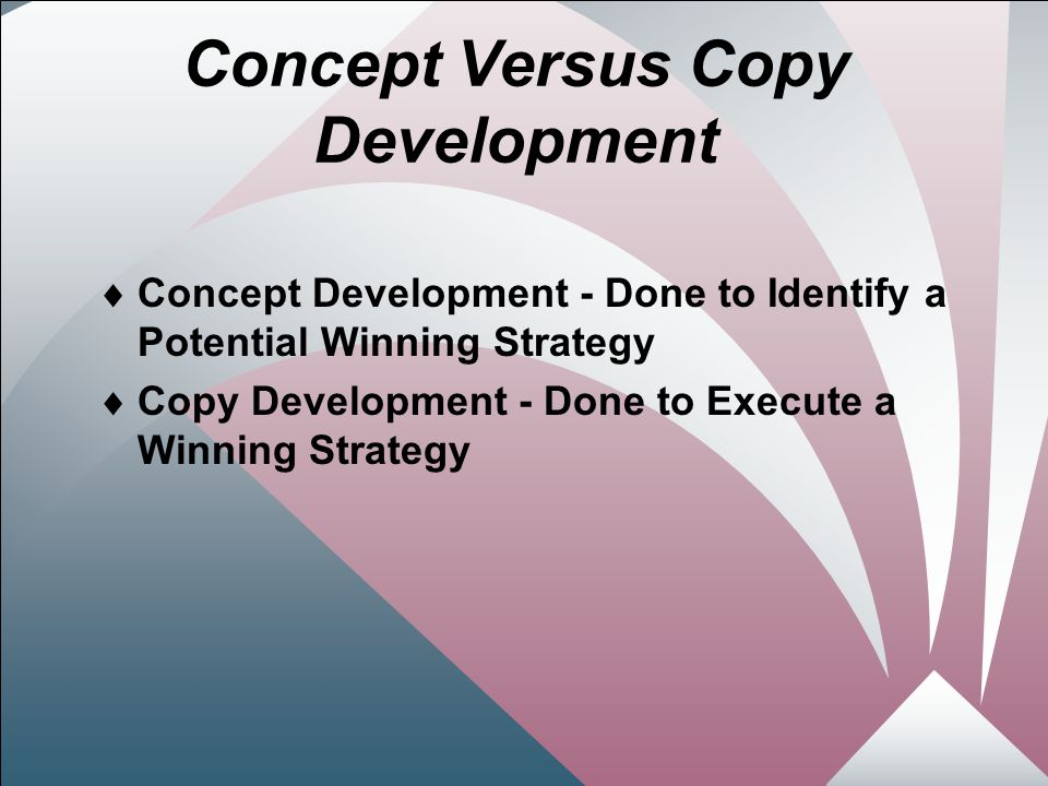7 Concept Versus Copy Development  Concept Development - Done to Identify a Potential Winning Strategy  Copy Development - Done to Execute a Winning Strategy