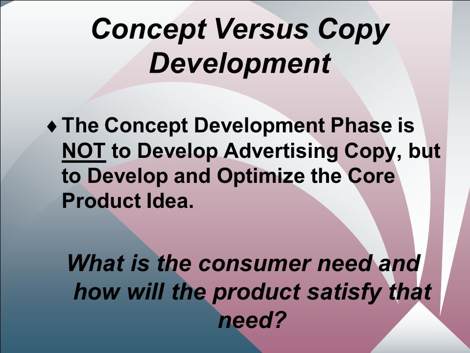 8 Concept Versus Copy Development  The Concept Development Phase is NOT to Develop Advertising Copy, but to Develop and Optimize the Core Product Idea.