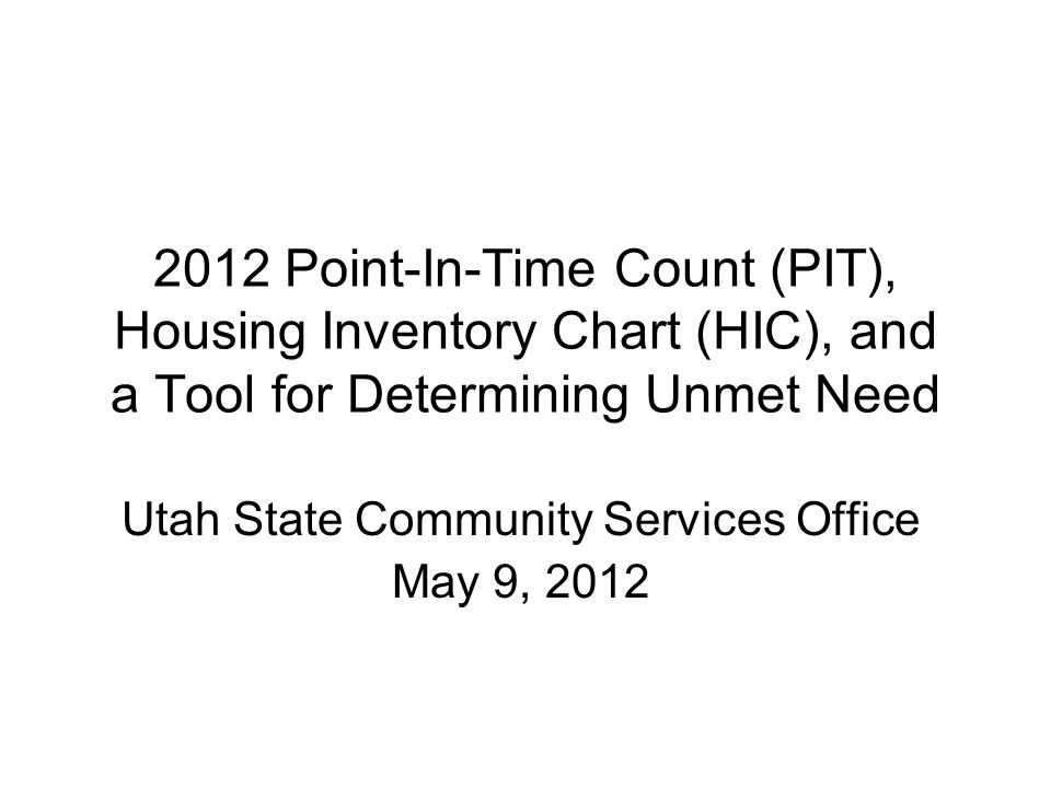 2012 Point-In-Time Count (PIT), Housing Inventory Chart (HIC), and a Tool for Determining Unmet Need Utah State Community Services Office May 9, 2012