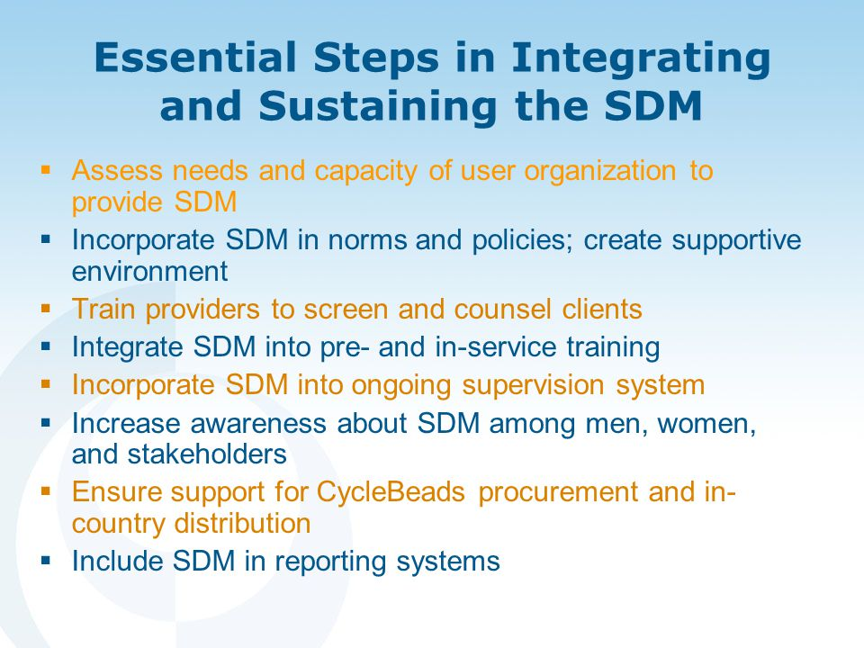 Essential Steps in Integrating and Sustaining the SDM  Assess needs and capacity of user organization to provide SDM  Incorporate SDM in norms and policies; create supportive environment  Train providers to screen and counsel clients  Integrate SDM into pre- and in-service training  Incorporate SDM into ongoing supervision system  Increase awareness about SDM among men, women, and stakeholders  Ensure support for CycleBeads procurement and in- country distribution  Include SDM in reporting systems