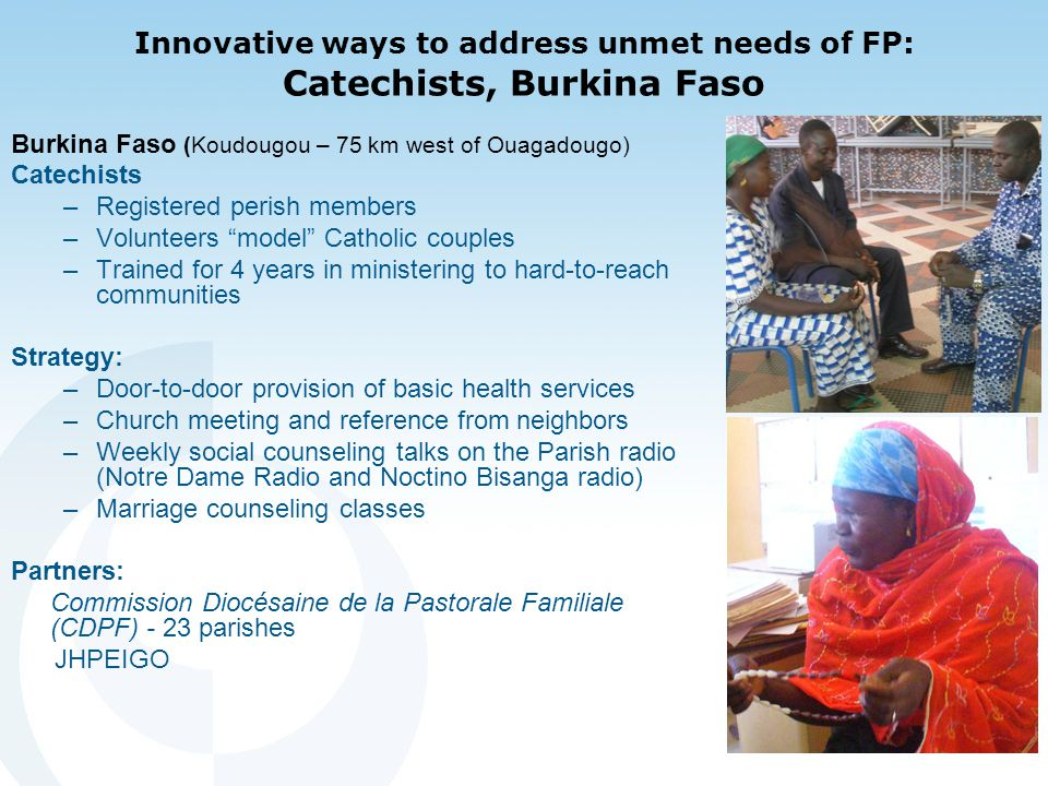 Innovative ways to address unmet needs of FP: Catechists, Burkina Faso Burkina Faso (Koudougou – 75 km west of Ouagadougo) Catechists –Registered perish members –Volunteers model Catholic couples –Trained for 4 years in ministering to hard-to-reach communities Strategy: –Door-to-door provision of basic health services –Church meeting and reference from neighbors –Weekly social counseling talks on the Parish radio (Notre Dame Radio and Noctino Bisanga radio) –Marriage counseling classes Partners: Commission Diocésaine de la Pastorale Familiale (CDPF) - 23 parishes JHPEIGO