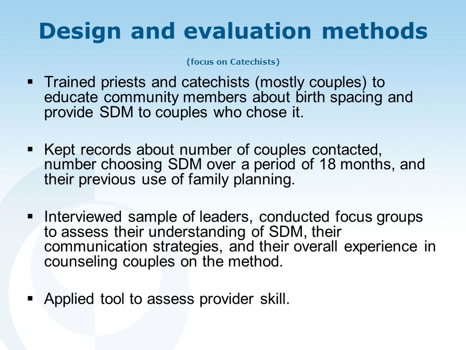 Design and evaluation methods (focus on Catechists)  Trained priests and catechists (mostly couples) to educate community members about birth spacing and provide SDM to couples who chose it.