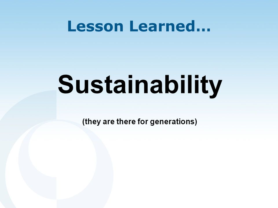 Lesson Learned… Sustainability (they are there for generations)