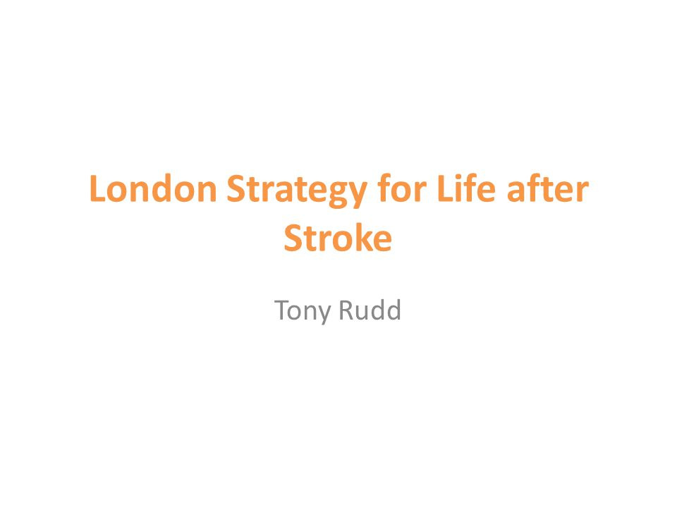 London Strategy for Life after Stroke Tony Rudd