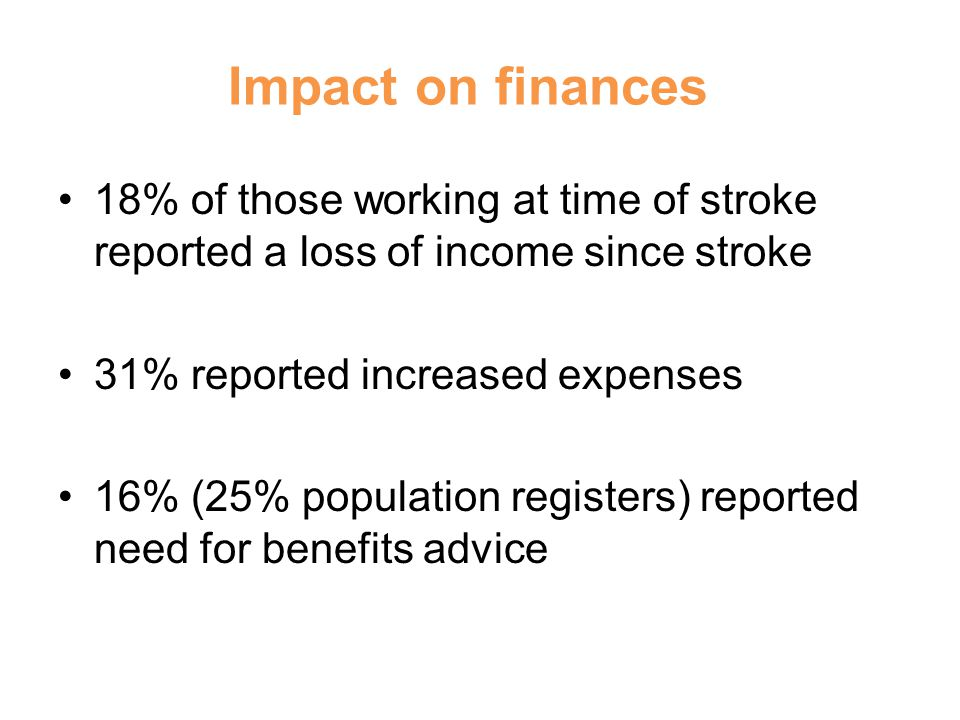 Impact on finances 18% of those working at time of stroke reported a loss of income since stroke 31% reported increased expenses 16% (25% population registers) reported need for benefits advice