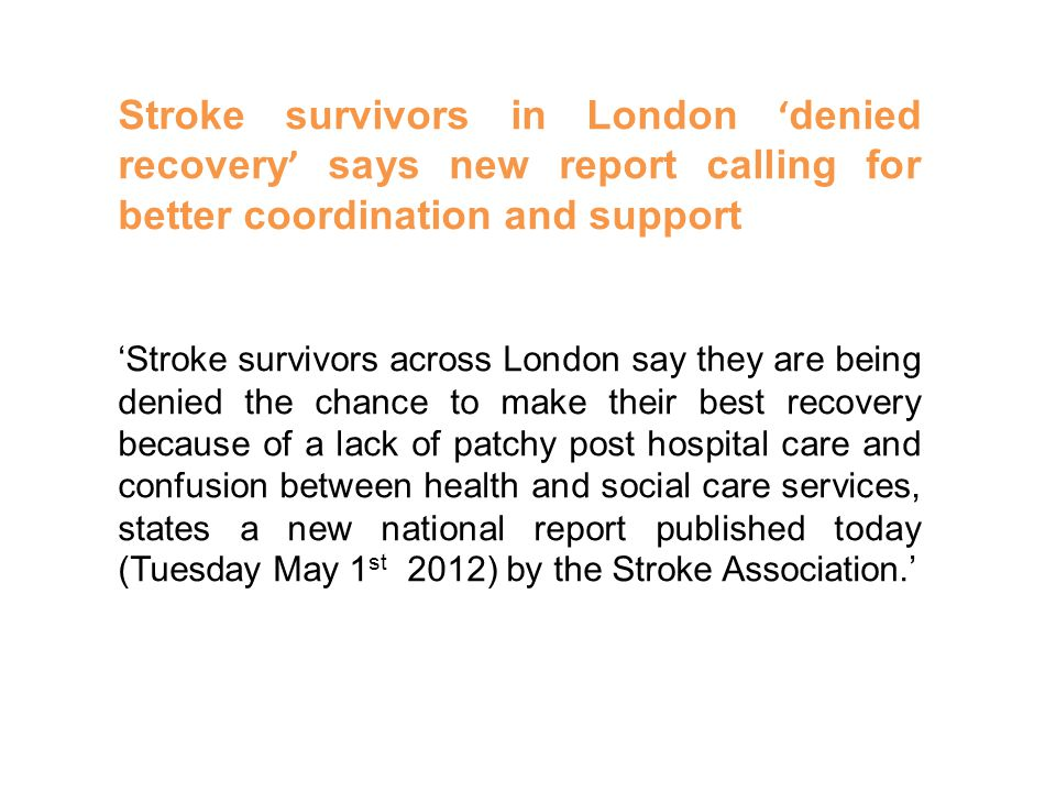 Stroke survivors in London ' denied recovery ' says new report calling for better coordination and support 'Stroke survivors across London say they are being denied the chance to make their best recovery because of a lack of patchy post hospital care and confusion between health and social care services, states a new national report published today (Tuesday May 1 st 2012) by the Stroke Association.'