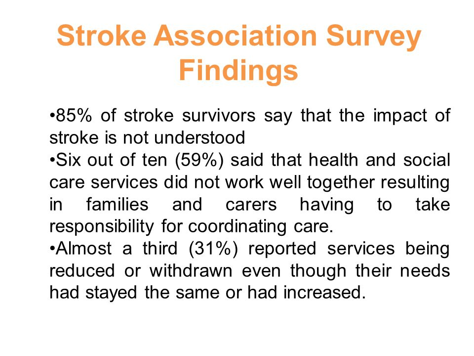 85% of stroke survivors say that the impact of stroke is not understood Six out of ten (59%) said that health and social care services did not work well together resulting in families and carers having to take responsibility for coordinating care.