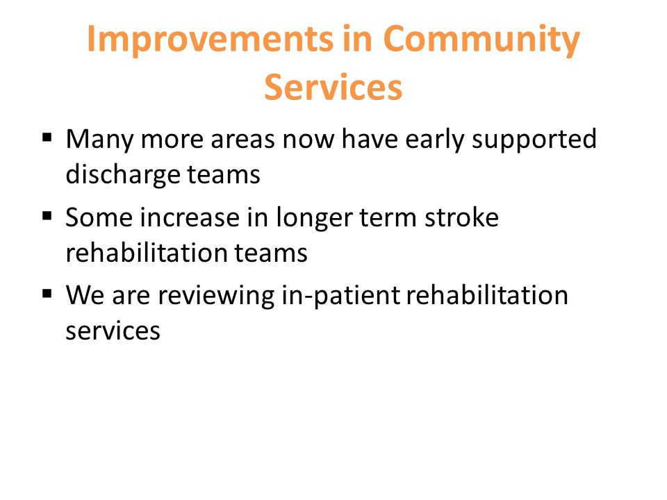 Improvements in Community Services  Many more areas now have early supported discharge teams  Some increase in longer term stroke rehabilitation teams  We are reviewing in-patient rehabilitation services