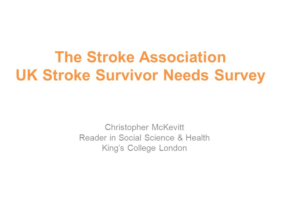 The Stroke Association UK Stroke Survivor Needs Survey Christopher McKevitt Reader in Social Science & Health King's College London