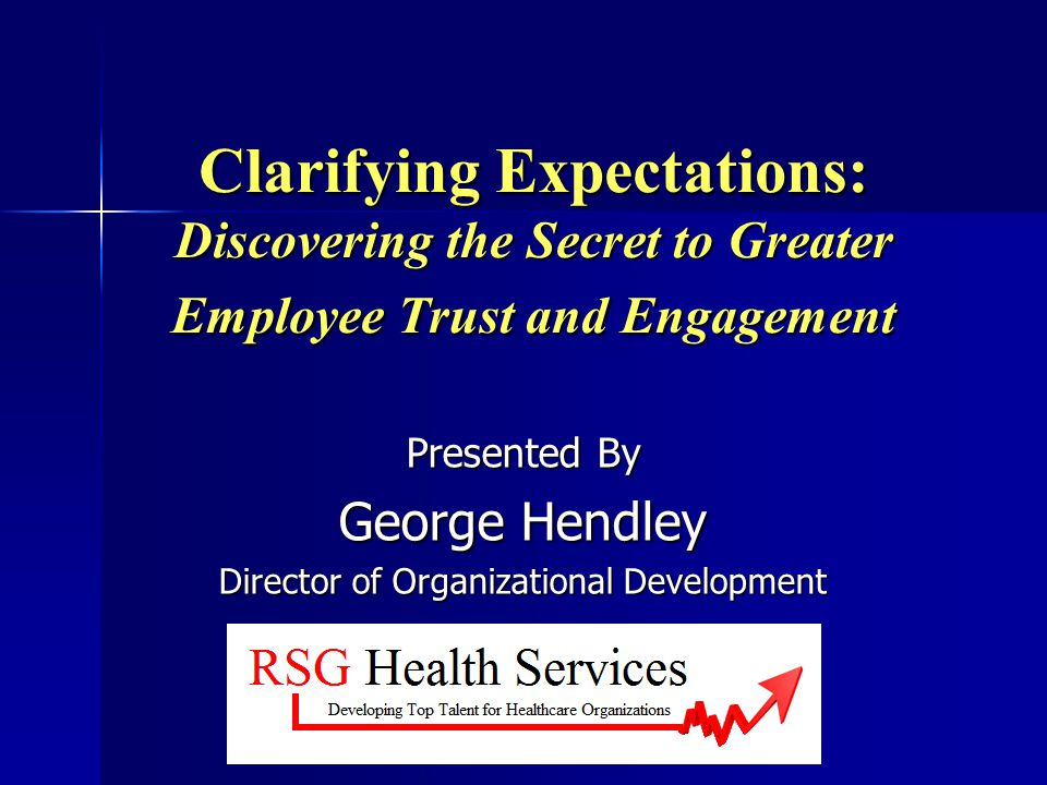 RSG Health Services-Clarifying Expectations The Needs Met…are many Improves Engagement and Trust by: Improves Engagement and Trust by: Opening communication lines Opening communication lines Reduces conflict and misunderstanding Reduces conflict and misunderstanding Brings unspoken needs/expectations into the open for awareness and discussion Brings unspoken needs/expectations into the open for awareness and discussion Develops Self Awareness (EI trait) Develops Self Awareness (EI trait) Develops Others Awareness (EI trait) Develops Others Awareness (EI trait) And more… And more…