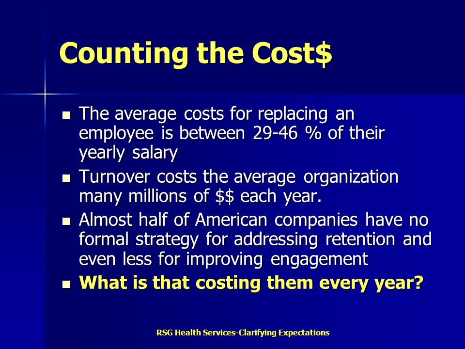 RSG Health Services-Clarifying Expectations Counting the Cost$ The average costs for replacing an employee is between 29-46 % of their yearly salary T
