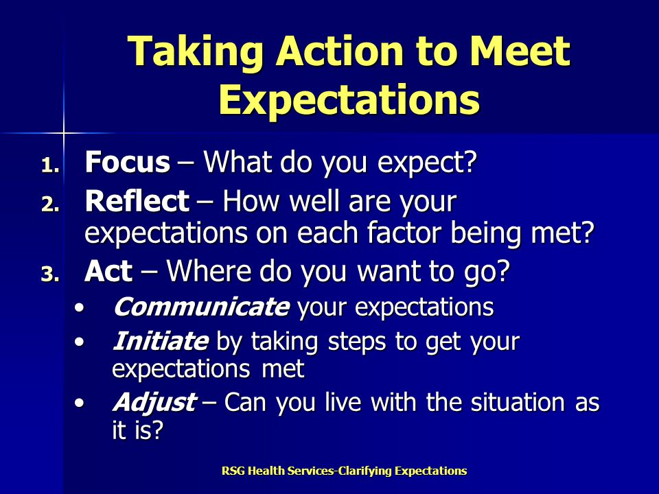RSG Health Services-Clarifying Expectations Taking Action to Meet Expectations 1. Focus – What do you expect? 2. Reflect – How well are your expectati