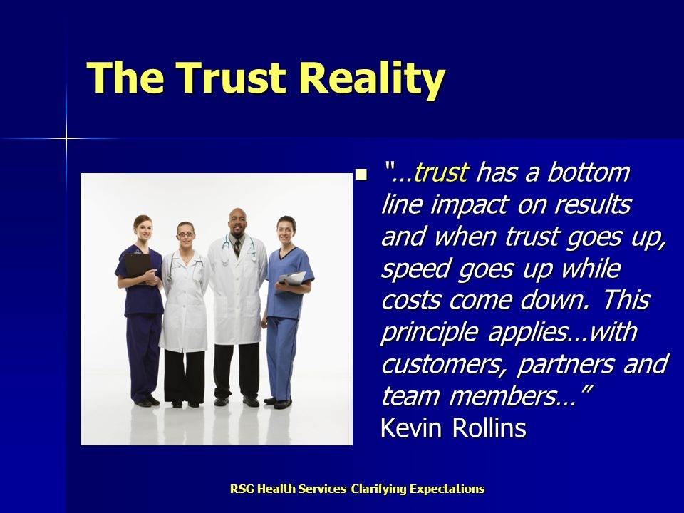 "RSG Health Services-Clarifying Expectations The Trust Reality ""…trust has a bottom line impact on results and when trust goes up, speed goes up while"