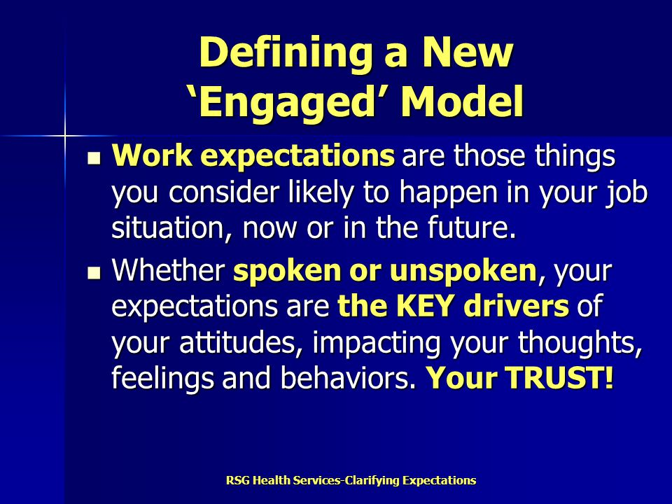RSG Health Services-Clarifying Expectations A New 'Engaged' Model Structure Diversity Recognition Autonomy Environment Expression Teamwork Stability Balance Career Growth 10 Vital Expectations tied to Workplace Engagement THE QUESTION: How do you measure the importance of each one and whether or not it is being met.