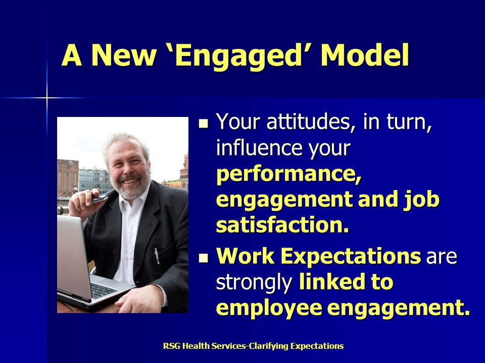 RSG Health Services-Clarifying Expectations A New 'Engaged' Model Your attitudes, in turn, influence your performance, engagement and job satisfaction