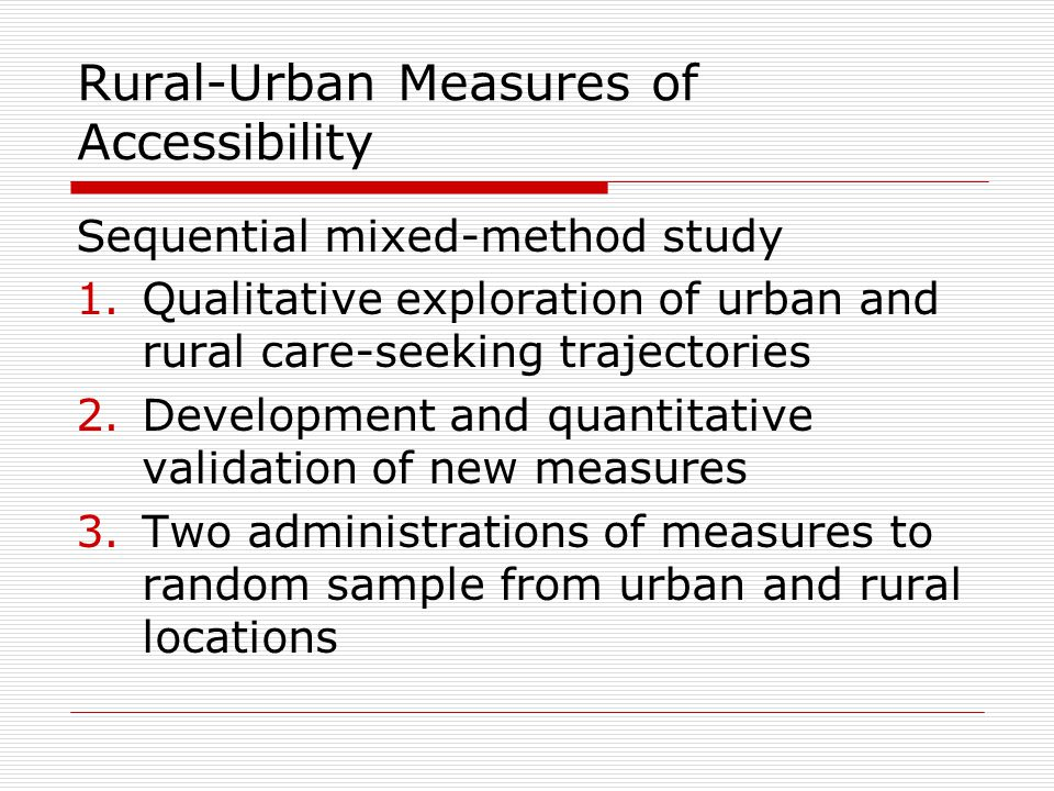 Rural-Urban Measures of Accessibility Sequential mixed-method study 1.Qualitative exploration of urban and rural care-seeking trajectories 2.Development and quantitative validation of new measures 3.Two administrations of measures to random sample from urban and rural locations