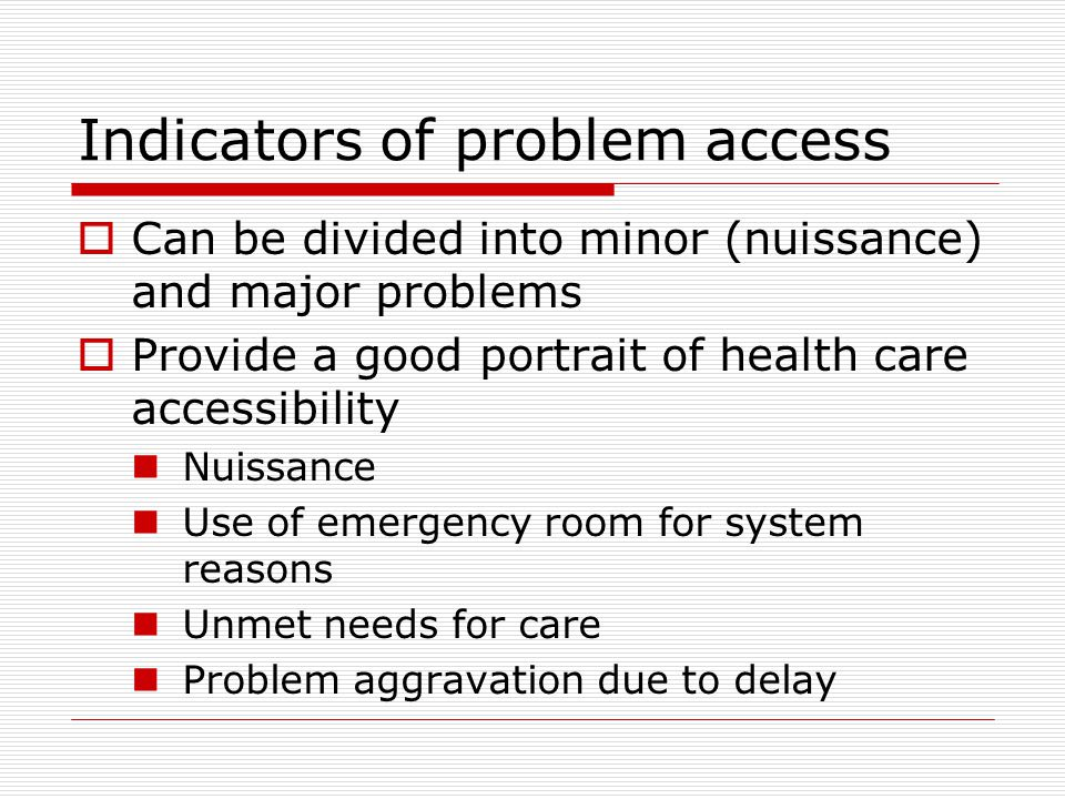 Indicators of problem access  Can be divided into minor (nuissance) and major problems  Provide a good portrait of health care accessibility Nuissance Use of emergency room for system reasons Unmet needs for care Problem aggravation due to delay