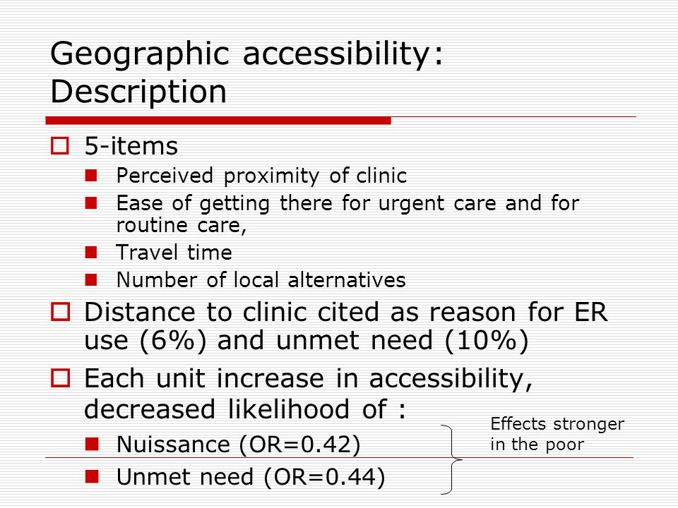 Geographic accessibility: Description  5-items Perceived proximity of clinic Ease of getting there for urgent care and for routine care, Travel time Number of local alternatives  Distance to clinic cited as reason for ER use (6%) and unmet need (10%)  Each unit increase in accessibility, decreased likelihood of : Nuissance (OR=0.42) Unmet need (OR=0.44) Effects stronger in the poor