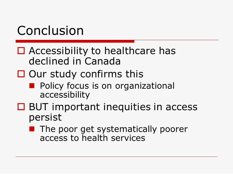 Conclusion  Accessibility to healthcare has declined in Canada  Our study confirms this Policy focus is on organizational accessibility  BUT important inequities in access persist The poor get systematically poorer access to health services