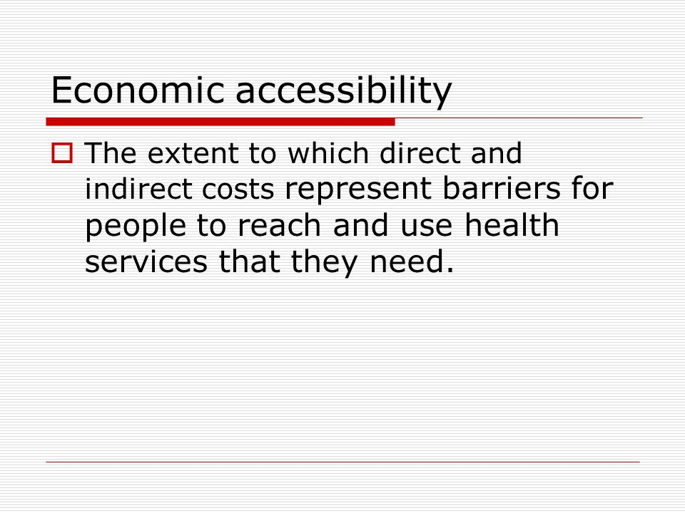 Economic accessibility  The extent to which direct and indirect costs represent barriers for people to reach and use health services that they need.