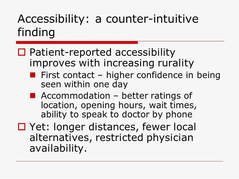 Accessibility: a counter-intuitive finding  Patient-reported accessibility improves with increasing rurality First contact – higher confidence in being seen within one day Accommodation – better ratings of location, opening hours, wait times, ability to speak to doctor by phone  Yet: longer distances, fewer local alternatives, restricted physician availability.