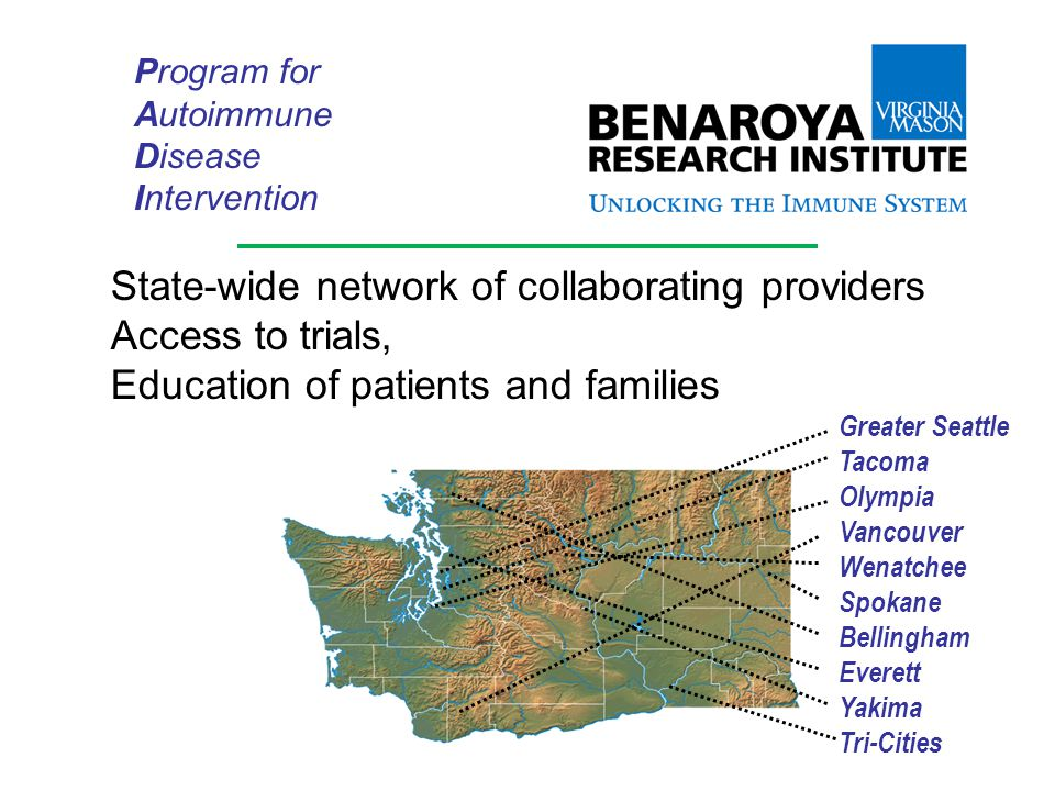 Greater Seattle Tacoma Olympia Vancouver Wenatchee Spokane Bellingham Everett Yakima Tri-Cities Program for Autoimmune Disease Intervention State-wide network of collaborating providers Access to trials, Education of patients and families