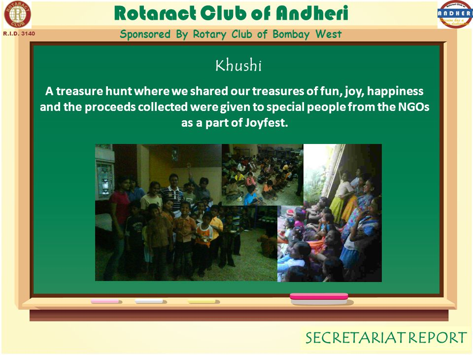 Rotaract Club of Andheri Sponsored By Rotary Club of Bombay West SECRETARIAT REPORT R.I.D. 3140 Khushi A treasure hunt where we shared our treasures o