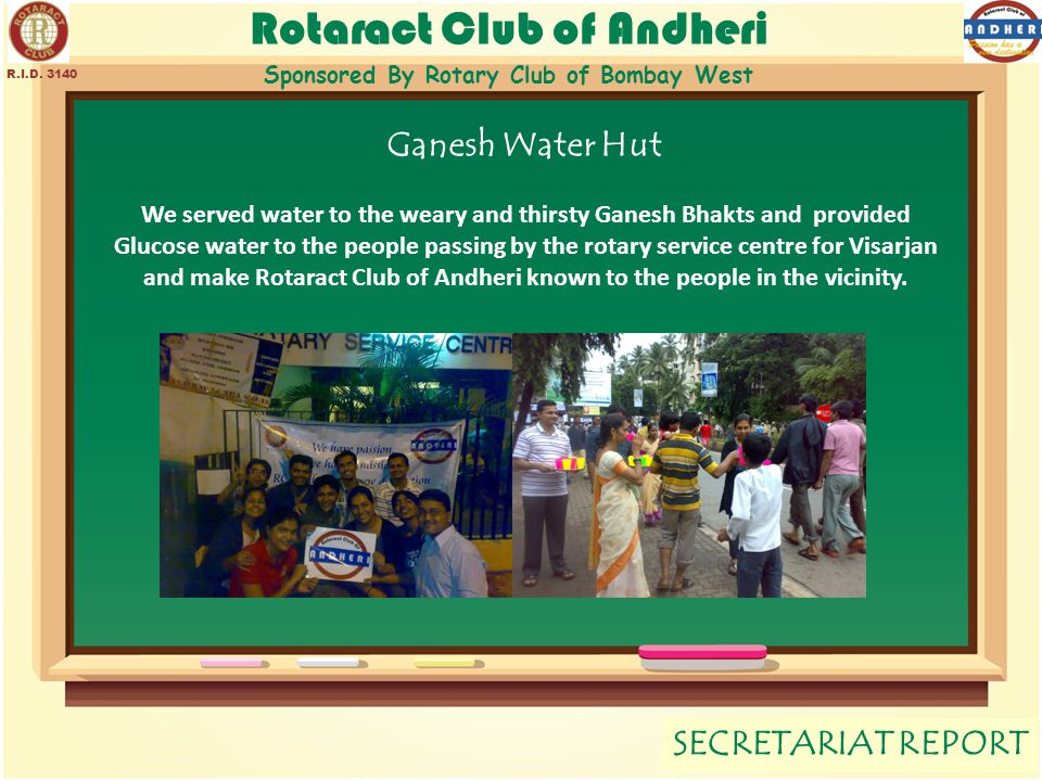Rotaract Club of Andheri Sponsored By Rotary Club of Bombay West SECRETARIAT REPORT R.I.D. 3140 Ganesh Water Hut We served water to the weary and thir
