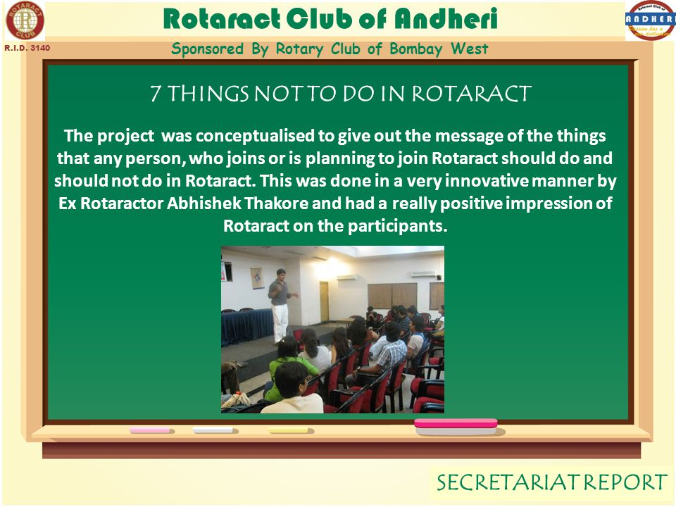 Rotaract Club of Andheri Sponsored By Rotary Club of Bombay West SECRETARIAT REPORT R.I.D. 3140 7 THINGS NOT TO DO IN ROTARACT The project was concept