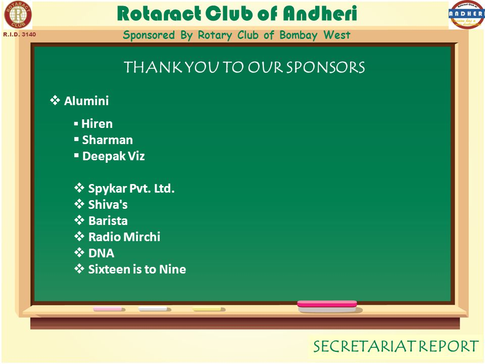 Rotaract Club of Andheri Sponsored By Rotary Club of Bombay West SECRETARIAT REPORT R.I.D. 3140 THANK YOU TO OUR SPONSORS  Alumini  Hiren  Sharman