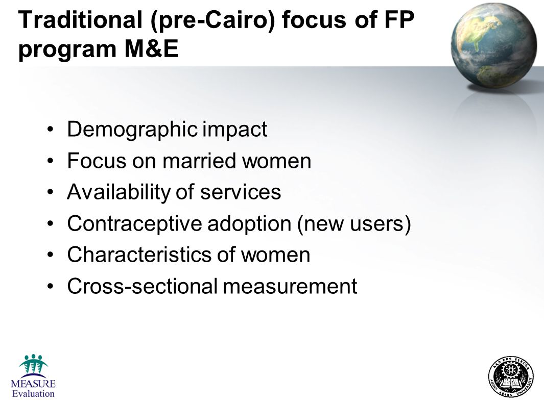Traditional (pre-Cairo) focus of FP program M&E Demographic impact Focus on married women Availability of services Contraceptive adoption (new users) Characteristics of women Cross-sectional measurement