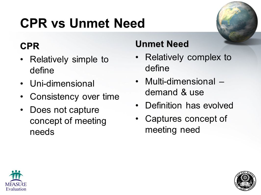 CPR vs Unmet Need CPR Relatively simple to define Uni-dimensional Consistency over time Does not capture concept of meeting needs Unmet Need Relatively complex to define Multi-dimensional – demand & use Definition has evolved Captures concept of meeting need