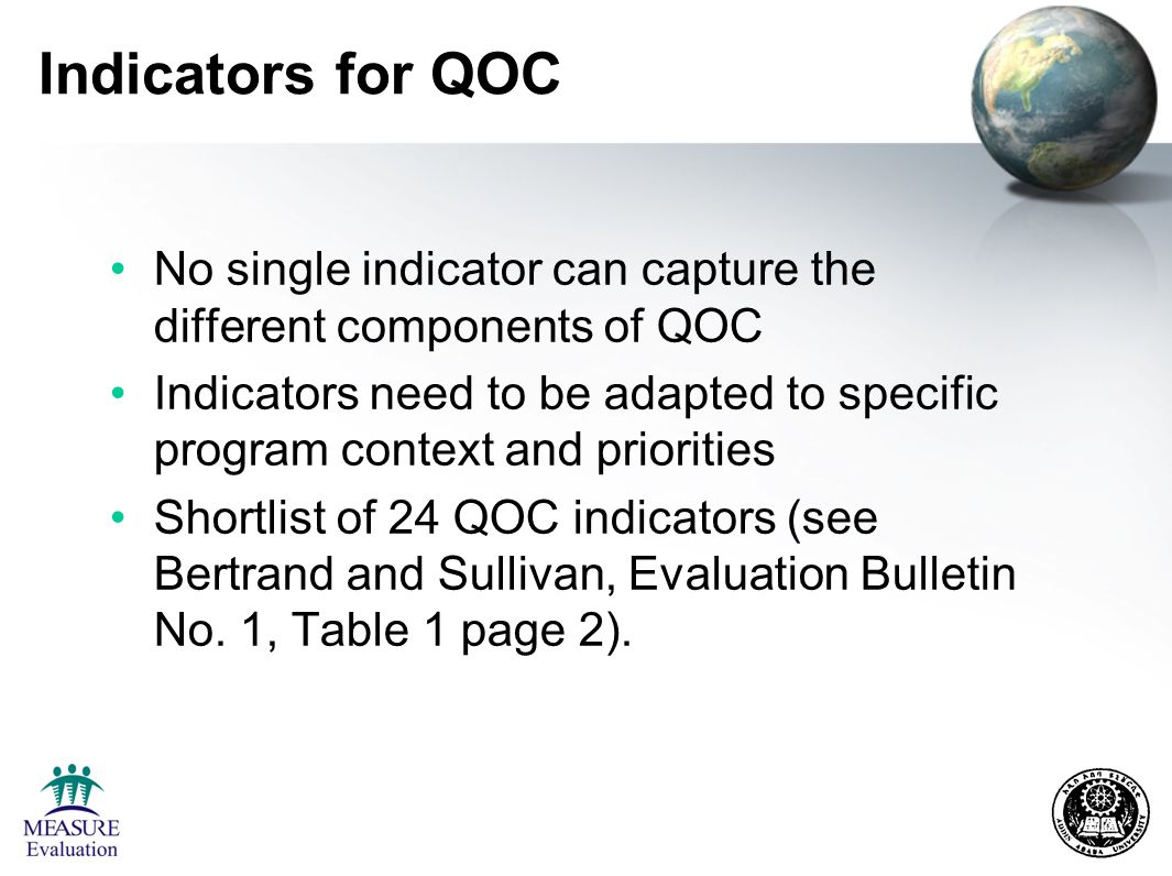 Indicators for QOC No single indicator can capture the different components of QOC Indicators need to be adapted to specific program context and priorities Shortlist of 24 QOC indicators (see Bertrand and Sullivan, Evaluation Bulletin No.