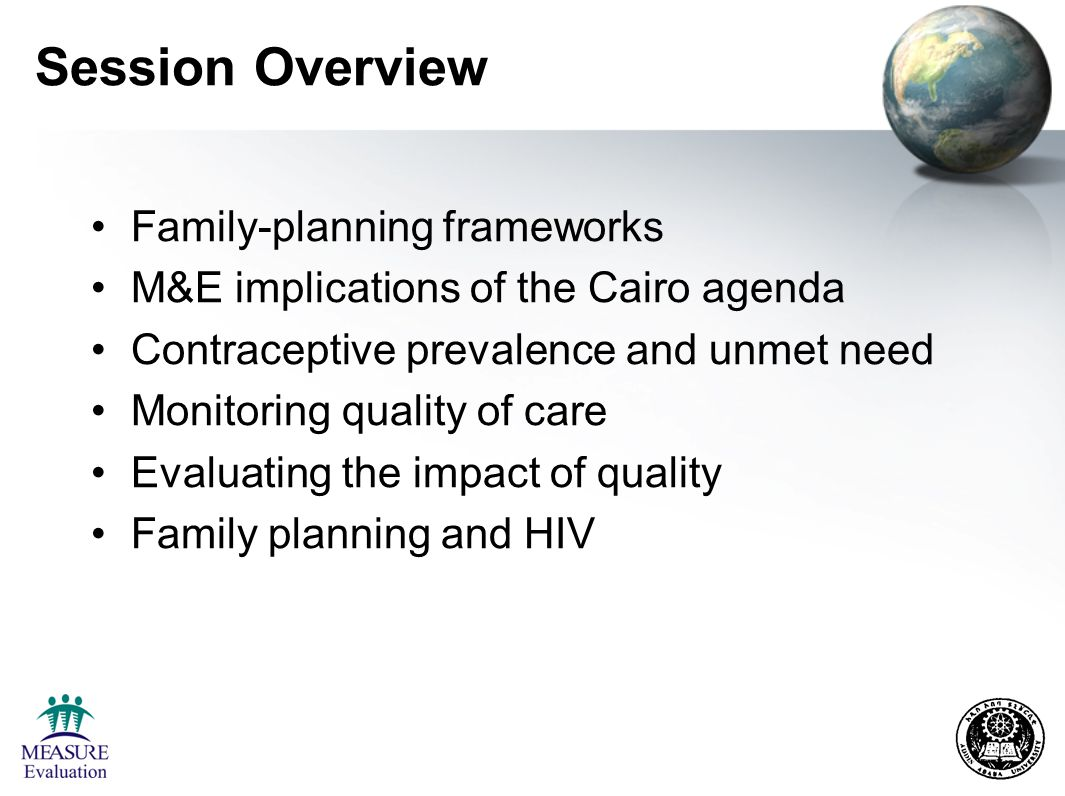 Session Overview Family-planning frameworks M&E implications of the Cairo agenda Contraceptive prevalence and unmet need Monitoring quality of care Evaluating the impact of quality Family planning and HIV
