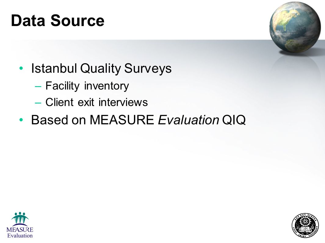 Data Source Istanbul Quality Surveys –Facility inventory –Client exit interviews Based on MEASURE Evaluation QIQ