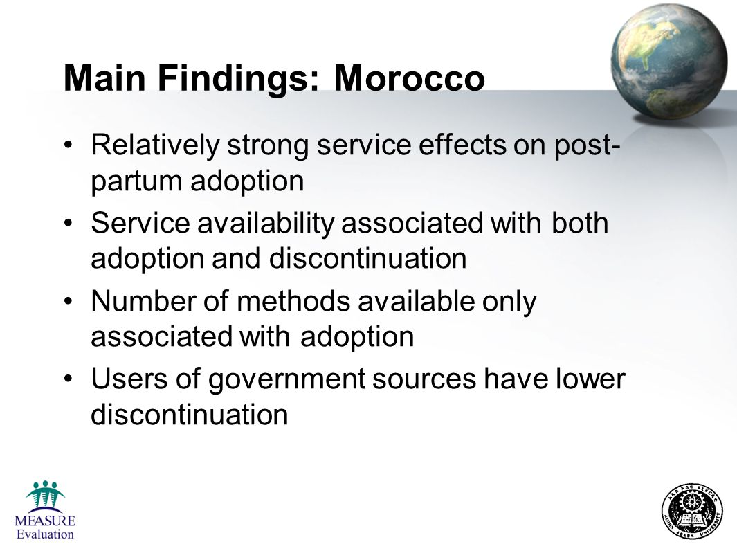 Main Findings: Morocco Relatively strong service effects on post- partum adoption Service availability associated with both adoption and discontinuation Number of methods available only associated with adoption Users of government sources have lower discontinuation