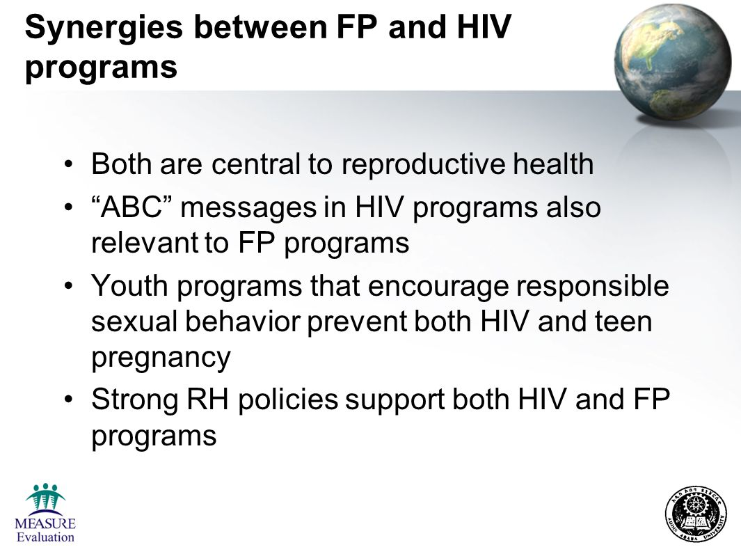 Synergies between FP and HIV programs Both are central to reproductive health ABC messages in HIV programs also relevant to FP programs Youth programs that encourage responsible sexual behavior prevent both HIV and teen pregnancy Strong RH policies support both HIV and FP programs