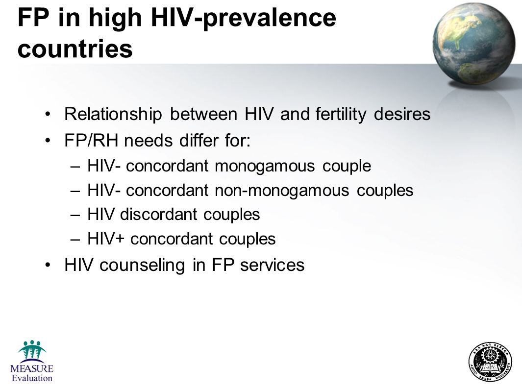 FP in high HIV-prevalence countries Relationship between HIV and fertility desires FP/RH needs differ for: –HIV- concordant monogamous couple –HIV- concordant non-monogamous couples –HIV discordant couples –HIV+ concordant couples HIV counseling in FP services